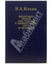 Картинка к книге Александрович Иван Ильин - Философия Гегеля как учение о конкретности Бога и человека. В двух томах