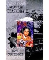 Картинка к книге Игоревна Людмила Белякова - Быть счастливой: Роман