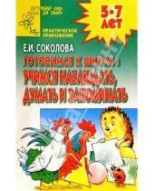 Картинка к книге Ивановна Елена Соколова - Готовимся к школе: Учимся наблюдать, думать и запо