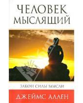 Картинка к книге Джеймс Аллен - Человек мыслящий: От нищеты к силе, или Достижение душевного благополучия и покоя