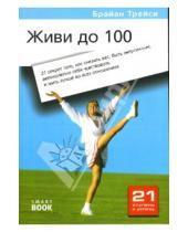 Картинка к книге Брайан Трейси - Живи до 100: 21 секрет того, как снизить вес, быть энергичным, великолепно себя чувствовать...