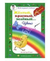Картинка к книге Мой первый учебник - Желтый, красный, зеленый… Цвета (от 1,5 до 3 лет)