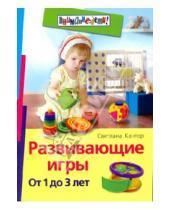 Картинка к книге Ивановна Светлана Кантор - Развивающие игры. От 1 до 3 лет