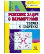 Картинка к книге Васильевич Владимир Мирошин - Решение задач с параметрами. Теория и практика