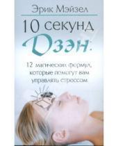 Картинка к книге Эрик Мэйзел - 10 секунд дзэн: 12 магических формул, которые помогут вам управлять стрессом