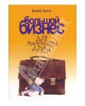 Картинка к книге Александровна Елена Тончу - Большой бизнес для маленьких детей
