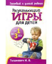 Картинка к книге Владимировна Ирина Тышкевич - Развивающие игры для детей от 1 до 3 лет