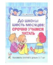 Картинка к книге Григорьевна Ольга Молчанова - До школы шесть месяцев: срочно учимся читать. Планированные работы и консп. занятий с детьми 5-7 лет