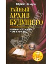 Картинка к книге Юрий Земун - Тайный архив будущего. Измени свою жизнь через кризис