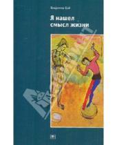 Картинка к книге Александрович Владимир Цай - Я нашел смысл жизни: Автореферат мировоззрения