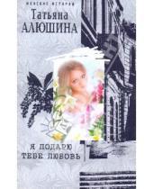 Картинка к книге Александровна Татьяна Алюшина - Я подарю тебе любовь