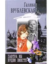 Картинка к книге Владимировна Галина Врублевская - Завтра мы будем вместе: Роман