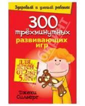 Картинка к книге Джеки Силберг - 300 трехминутных развивающих игр для детей от 2 до 5 лет
