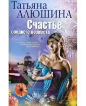 Картинка к книге Александровна Татьяна Алюшина - Счастье среднего возраста : роман