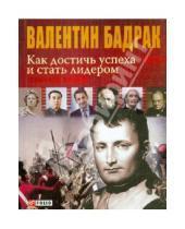 Картинка к книге Владимирович Валентин Бадрак - Как достичь успеха и стать лидером