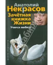 Картинка к книге Александрович Анатолий Некрасов - Зачетная книжка Жизни. Учимся любить