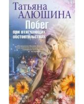 Картинка к книге Александровна Татьяна Алюшина - Побег при отягчающих обстоятельствах