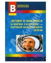 Картинка к книге А. Т. Шорыгина - Детям о космосе и Юрии Гагарине - первом космонавте Земли: Беседы, досуги, рассказы