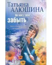 Картинка к книге Александровна Татьяна Алюшина - Не могу тебя забыть