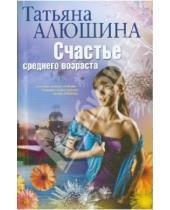 Картинка к книге Александровна Татьяна Алюшина - Счастье среднего возраста