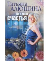 Картинка к книге Александровна Татьяна Алюшина - На грани счастья