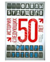 Картинка к книге Ричард Уотсон - Файлы будущего: история следующих 50 лет