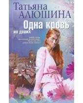 Картинка к книге Александровна Татьяна Алюшина - Одна кровь на двоих