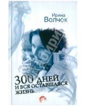 Картинка к книге Ирина Волчок - 300 дней и вся оставшаяся жизнь