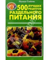 Картинка к книге Алексеевна Надежда Семенова - 500 лучших рецептов раздельного питания