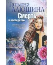 Картинка к книге Александровна Татьяна Алюшина - Смерть в наследство