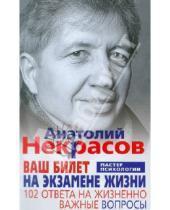 Картинка к книге Александрович Анатолий Некрасов - Ваш билет на экзамене жизни. 102 ответа на жизненно важные вопросы