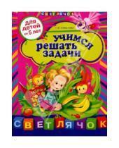 Картинка к книге Ивановна Елена Соколова - Учимся решать задачи: для детей от 5-ти лет