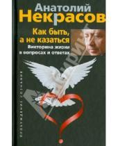 Картинка к книге Александрович Анатолий Некрасов - Как быть, а не казаться. Викторина жизни в вопросах и ответах