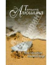 Картинка к книге Александровна Татьяна Алюшина - Мой слишком близкий друг