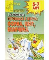 Картинка к книге Ивановна Елена Соколова - Готовимся к школе: Форма, цвет, величина