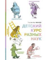 Картинка к книге Иванович Сергей Иванов - Детский курс разных наук