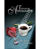 Картинка к книге Александровна Татьяна Алюшина - Два шага до любви