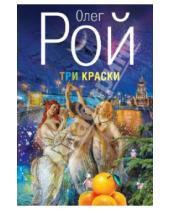 Картинка к книге Юрьевич Олег Рой - Три краски
