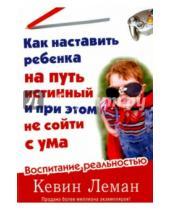 Картинка к книге Кевин Леман - Как наставить ребенка на путь истинный и при этом не сойти с ума. Воспитание реальностью