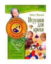 Картинка к книге Станиславовна Олеся Жукова - Игрушки для крохи. Обучение с пеленок