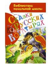 Картинка к книге Библиотека начальной школы - Сказки о русских богатырях