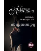 Картинка к книге Александровна Татьяна Алюшина - Больше, чем страсть