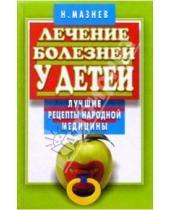 Картинка к книге Иванович Николай Мазнев - Лечение болезней у детей. Лучшие рецепты народной медицины