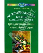 Картинка к книге Алексеевна Надежда Семенова - Вегетарианская кухня раздельного питания. Простой, действенный и доступный метод восстанов. здоровья