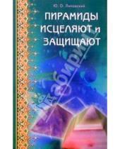Картинка к книге Олегович Юрий Липовский - Пирамиды исцеляют и защищают