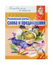 Картинка к книге Ивановна Елена Соколова - Развиваем речь: Слова и предложения. Для детей 5-7 лет