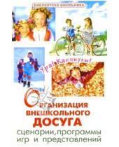 Картинка к книге Библиотека школьника - Организация внешкольного досуга. Сценарии, программы игр и представлений