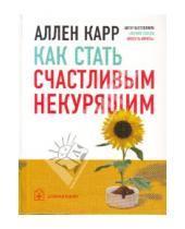 Картинка к книге Аллен Карр - Как стать счастливым некурящим