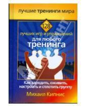 Картинка к книге Шаевич Михаил Кипнис - 128 лучших игр и упражнений для любого тренинга. Как зарядить, оживить, настроить и сплотить группу