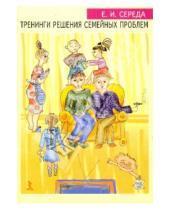 Картинка к книге Ивановна Елена Середа - Тренинги решения семейных проблем: Практическое руководство